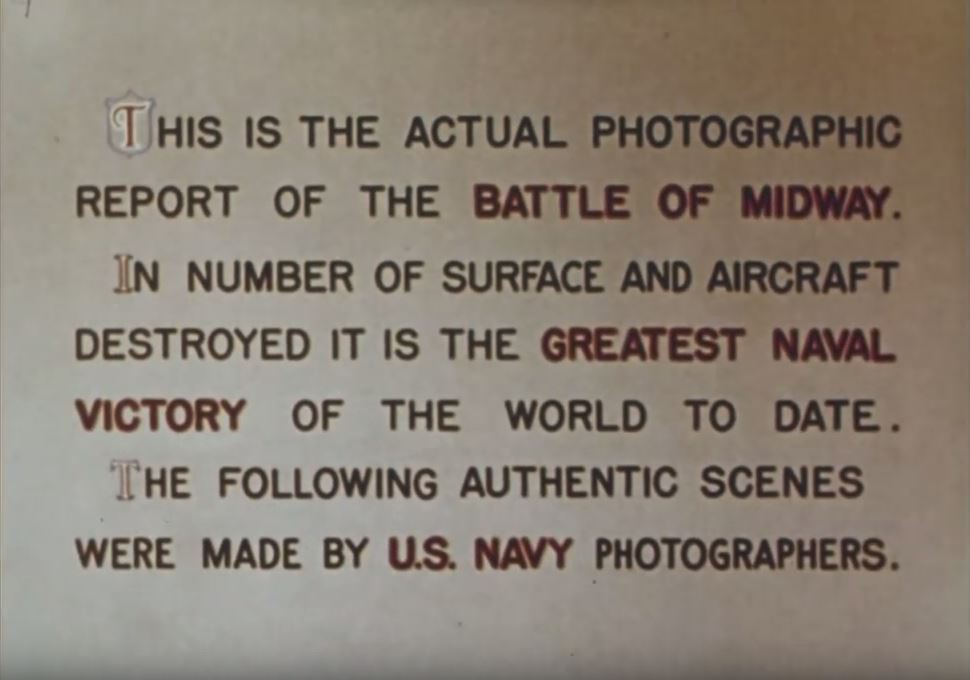"""Title card reading """"This is the actual photographic report of the Battle of Midway. In number of surface and aircraft destroyed it is the greatest naval victory of the world to date. The following authentic scenes were made by U. S. Navy Photographers."""""""