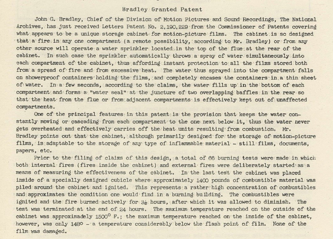 """Bradley Granted Patent. John G. Bradley, Chief of the Division of Motion Pictures and Sound Recordings, the National Archives, has just received Letters Patent No. 2,190,229 from the Commissioner of Patents covering what appears to be a unique storage cabinet for motion-picture films. The cabinet is so designed that a fire in any one compartment (a remote possibility, according to Mr. Bradley) or from any other source will operate a water sprinkler located in the top of the flue at hte rear of the cabinet. In such case the sprinkler automatically throws a spray of water simultaneously into each compartment of hte cabinet, thus affoding instant protection to all the films stored both from a spread of fire and from excessive heat. The water thus sprayed into the compartment falls on showerproff containers holding the films, and completely encases hte containers in a thin sheet of water. In a few seconds, according to the claims, the water fills up in the bottom of each compartment and forms a """"water seal"""" at the juncture of two overlapping baffles in the rear so that the heat from the flue or from adjacent compartments is effectively kept out of unaffected compartments. One of the principal features in this patent is the provision that keeps the water constantly moving or cascading from each compartment to the one next below it, thus the water never gets overheated and effectively carries off the heat units resulting from combustion. Mr. Bradley points out that the cabinet, although primarily designed for the storage of motion-picture films, is adaptable to the storage of any type of inflammable material--still films, documents, papers, etc. Prior to the filing of claims of this design, a total of 66 burning tests were made in which both internal fires (fires inside the cabinet) and external fires were deliberately started as a means of measuring the effectiveness of the cabinet. In the last test the cabinet was placed inside of a specially designed cubicle where appr"""